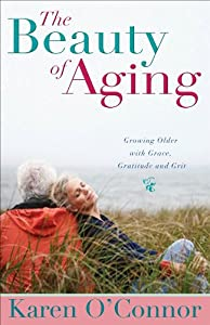 The Beauty of Aging: Growing Older with Grace, Gratitude and Grit