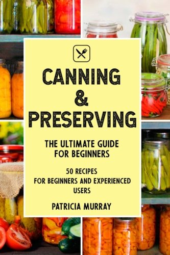 CANNING AND PRESERVING: the Ultimate Guide for Beginners (50 easy step-by-step recipes for beginners and experienced users) by Patricia Murray