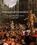 Antwerp Art after Iconoclasm : Experiments in Decorum, 1566-1585, Jonckheere, Koenraad , 0300188692