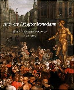 Antwerp Art after Iconoclasm: Experiments in Decorum, 1566-1585 (Mercatorfonds)