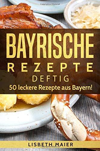 Bayrische Rezepte - deftig: Das bayrische Kochbuch: 50 leckere Rezepte aus Bayern. Original bayerische Schmankerl.