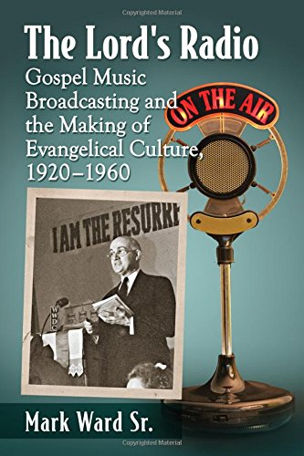 The Lord's Radio: Gospel Music Broadcasting and the Making of Evangelical Culture, 1920-1960 by McFarland