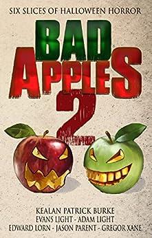 Bad Apples 2: Six Slices of Halloween Horror (Bad Apples Halloween Horror) by [Burke, Kealan Patrick, Light, Evans, Lorn, Edward, Light, Adam, Parent, Jason, Xane, Gregor]