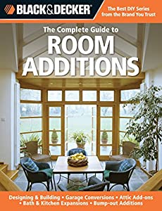 Black & Decker The Complete Guide to Room Additions: Designing & Building *Garage Conversions *Attic Add-ons *Bath & Kitchen Expansions *Bump-out Additio (Black & Decker Complete Guide)