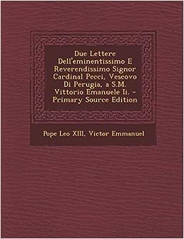 Due Lettere Dell'eminentissimo E Reverendissimo Signor Cardinal Pecci, Vescovo Di Perugia, A S.M. Vittorio Emanuele II.