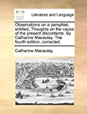 Observations on a Pamphlet, Entitled, Thoughts on the Cause of the Present Discontents by Catharine Macaulay the Fourth Edition, Corrected, Catharine Macaulay, 1140965816