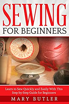 Sewing: For Beginners - Learn to Sew Quickly and Easily With This Step-by-Step Guide for Beginners (Sewing, Sewing Patterns, Sewing Projects) by [Butler, Mary]
