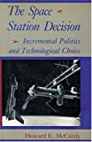 The Space Station Decision : Incremental Politics and Technological Choice, McCurdy, Howard E., 080184004X