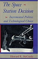 The Space Station Decision: Incremental Politics and Technological Choice (New Series in NASA History)