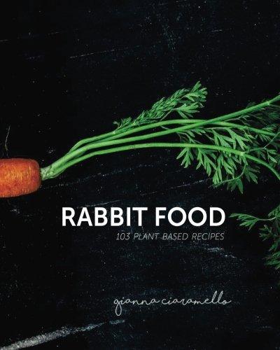 Rabbit Food: 103 plant based recipes by Gianna N Ciaramello