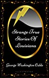 Strange True Stories Of Louisiana: By George Washington Cable - Illustrated