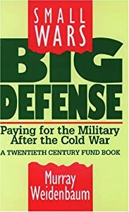 Small Wars, Big Defense: Paying for the Military After the Cold War A Twentieth Century Fund Book