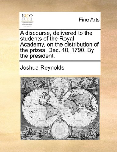Download A discourse, delivered to the students of the Royal Academy, on the distribution of the prizes, Dec. 10, 1790. By the president. pdf epub