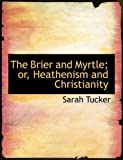 The Brier and Myrtle; or, Heathenism and Christianity, Sarah Tucker, 0554792575