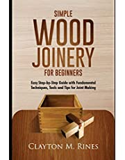 Simple Wood Joinery for Beginners: Easy Step-by-Step Guide with Fundamental Techniques, Tools and Tips for Joint Making