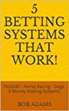 A Collection of 5 Fantastic New Betting Systems. Collected and Compiled by best selling author Bob Adams. Football (Soccer), Horse Racing and Greyhound Racing all feature in this collection using back and lay betting techniques. Each system selling a...
