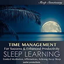 Time Management For Success & Enhanced Productivity: Sleep Learning, Guided Meditation, Affirmations, Relaxing Deep Sleep Speech by  Jupiter Productions Narrated by Kev Thompson