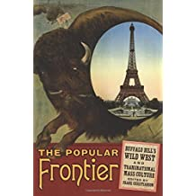 The Popular Frontier: Buffalo Bill's Wild West and Transnational Mass Culture (William F. Cody Series on the History and Culture of the American West)