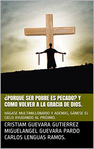 ¿PORQUE SER POBRE ES PECADO? Y COMO VOLVER A LA GRACIA DE DIOS.: HÁGASE MULTIMILLONARIO Y ADEMAS, GÁNESE EL CIELO AYUDANDO AL PRÓJIMO. (Spanish Edition)