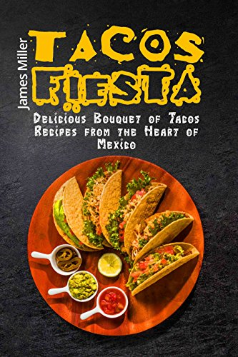 Tacos Fiesta: Delicious Bouquet of Tacos Recipes from the Heart of Mexico by James Miller