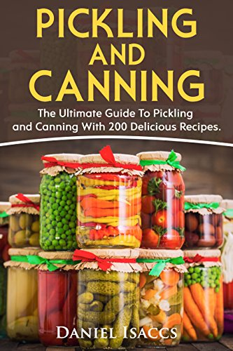 Pickling And Canning: 2 BOOKS, An Ultimate Guide To Pickling And Canning,  Preserve Foods Like Kimchi, Pickles, Kraut And More, For Healthy Guts And Immune System, With Over 200 Delicious Recipes! by Daniel Isaccs