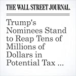 Trump's Nominees Stand to Reap Tens of Millions of Dollars in Potential Tax Deferrals | Gregory Zuckerman,Theo Francis