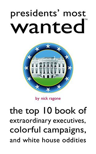 Presidents' Most Wanted™: The Top 10 Book of Extraordinary Executives, Colorful Campaigns, and White House Oddities (Most Wanted™ Series) (Top Ten Best Presidents)