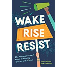 Wake, Rise, Resist: The Progressive Teen's Guide to Fighting Tyrants and A*holes