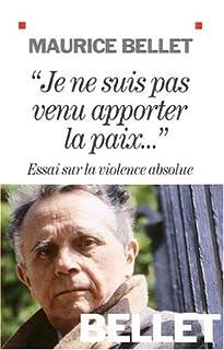 """"""" Je ne suis pas venu apporter la paix"""" : essai sur la violence absolue, Belet, Maurice"""