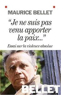 Je ne suis pas venu apporter la paix : Essai sur la violence absolue par Maurice Bellet