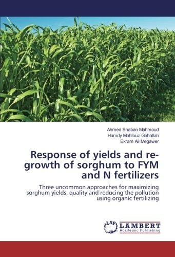 Read Online Response of yields and re-growth of sorghum to FYM and N fertilizers: Three uncommon approaches for maximizing sorghum yields, quality and reducing the pollution using organic fertilizing PDF