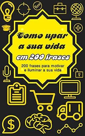 Como Upar A Sua Vida Em 200 Frases 200 Frases Para Motivar