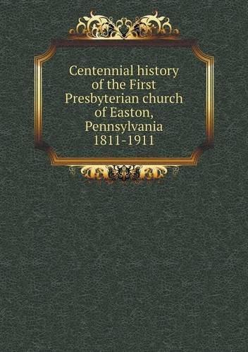 Read Online Centennial history of the First Presbyterian church of Easton, Pennsylvania 1811-1911 PDF