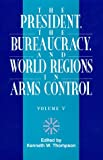 The President, the Bureaucracy, and World Regions in Arms Control, Kenneth W. Thompson, 076181082X
