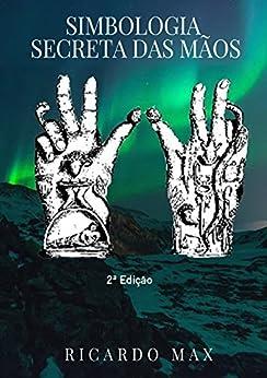 Simbologia Secreta das Mãos: A magia dos gestos por [Max, Ricardo]