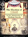 The Election of 1860 and the Administration of Abraham Lincoln, , 159084355X