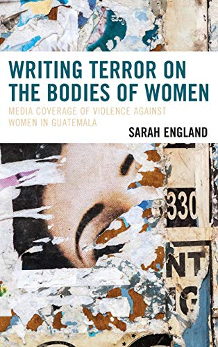 Writing Terror on the Bodies of Women: Media Coverage of Violence against Women in Guatemala (Latin American Gender and Sexualities)