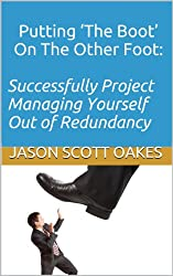 Putting 'The Boot' On The Other Foot:  Successfully Project Managing Yourself Out of Redundancy