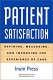 Patient Satisfaction : Defining, Measuring, and Improving the Experience of Care, Press, Irwin, 1567931898