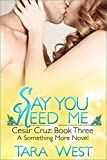 Say You Need Me: Cesar Cruz: Book Three (Something More 7)