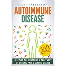 Autoimmune Disease: Discover The Symptoms & Treatment of Chronic Pain & Genetic Disease (Musculoskeletal, Anti Inflammatory, Arthritis, Fibromyalgia, Multiple Sclerosis, Symptoms, Celiac Book 1)