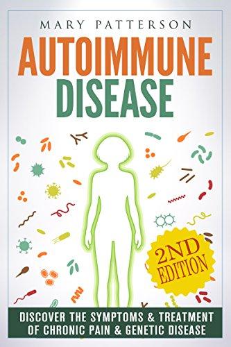 Autoimmune Disease: Discover The Symptoms & Treatment of Chronic Pain & Genetic Disease (Musculoskeletal, Anti Inflammatory, Arthritis, Fibromyalgia, Multiple Sclerosis, Symptoms, Celiac Book 1)