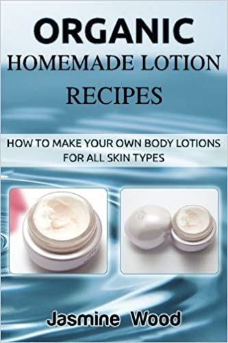 Organic Homemade Lotion Recipes: How To Make Your Own Body Lotions For All Skin Types: Jasmine Wood: 9781507741450: Amazon.com: Books