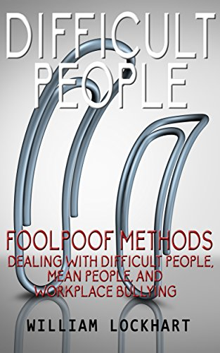 Difficult People: Foolpoof Methods - Dealing with Difficult People, Mean People, and Workplace Bullying (Difficult People at Work, Passive Aggressive, ... Dealing with Difficult People, Negativity)