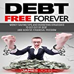 Debt Free Forever: Money Saving Tips and Budgeting Strategies to Get out of Debt and Achieve Financial Freedom | James John