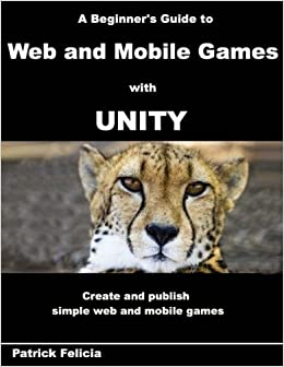 A Beginner's Guide to Web and Mobile Games with Unity