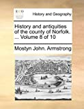 History and Antiquities of the County of Norfolk, Mostyn John Armstrong, 114089823X