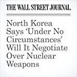 North Korea Says 'Under No Circumstances' Will It Negotiate Over Nuclear Weapons | Ben Otto,Jake Maxwell Watts