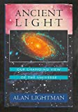 Ancient Light : Our Changing View of the Universe, Lightman, Alan P., 0674033620