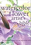 The Watercolor Flower Artist's Bible: An Essential Reference...